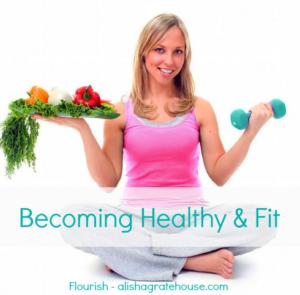 Becoming Healthy & Fit | Flourish | alishagratehouse.com