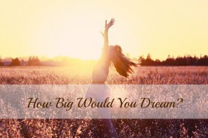 How Big Would You Dream